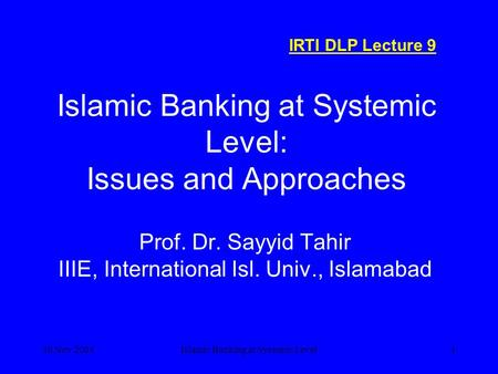 30 Nov 2004Islamic Banking at Systemic Level1 Islamic Banking at Systemic Level: Issues and Approaches Prof. Dr. Sayyid Tahir IIIE, International Isl.
