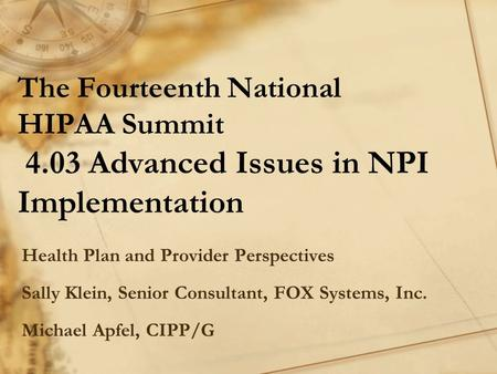 The Fourteenth National HIPAA Summit 4.03 Advanced Issues in NPI Implementation Health Plan and Provider Perspectives Sally Klein, Senior Consultant, FOX.