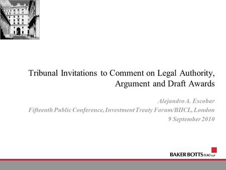 © 2010 Tribunal Invitations to Comment on Legal Authority, Argument and Draft Awards Alejandro A. Escobar Fifteenth Public Conference, Investment Treaty.