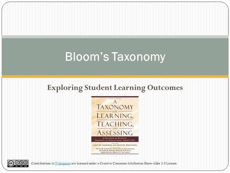 Bloom's Taxonomy Exploring Student Learning Outcomes Contributions to Wikispaces are licensed under a Creative Commons Attribution Share-Alike 3.0 License.Wikispaces.