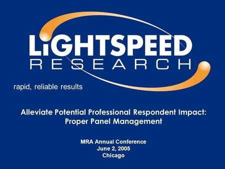 rapid, reliable results Alleviate Potential Professional Respondent Impact: Proper Panel Management MRA Annual Conference June 2, 2005 Chicago.