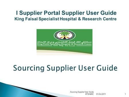 01-Oct-2011 Sourcing Supplier User Guide KFSH&RC1 Sourcing Supplier User Guide I Supplier Portal Supplier User Guide King Faisal Specialist Hospital &
