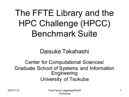 2007/11/2 First French-Japanese PAAP Workshop 1 The FFTE Library and the HPC Challenge (HPCC) Benchmark Suite Daisuke Takahashi Center for Computational.