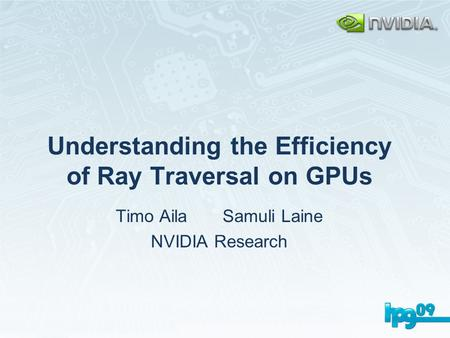 Understanding the Efficiency of Ray Traversal on GPUs Timo Aila Samuli Laine NVIDIA Research.