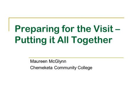 Preparing for the Visit – Putting it All Together Maureen McGlynn Chemeketa Community College.