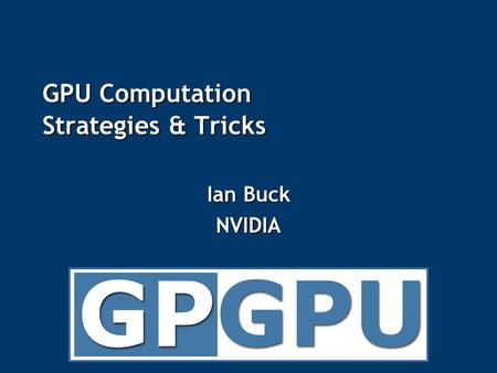GPU Computation Strategies & Tricks Ian Buck NVIDIA.