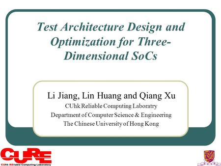 Test Architecture Design and Optimization for Three- Dimensional SoCs Li Jiang, Lin Huang and Qiang Xu CUhk Reliable Computing Laboratry Department of.