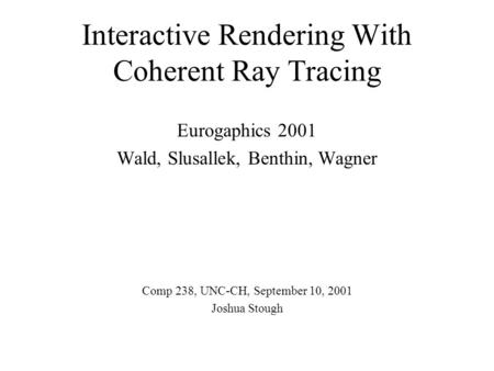 Interactive Rendering With Coherent Ray Tracing Eurogaphics 2001 Wald, Slusallek, Benthin, Wagner Comp 238, UNC-CH, September 10, 2001 Joshua Stough.