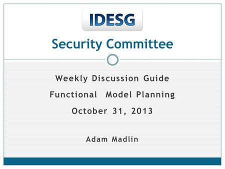 Weekly Discussion Guide Functional Model Planning October 31, 2013 Adam Madlin Security Committee.