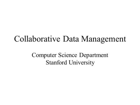 Collaborative Data Management Computer Science Department Stanford University.