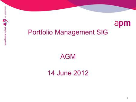 Portfolio Management SIG AGM 14 June 2012 1. 2 PfM SIG AGM 2012 - Agenda 5.45pm AGM Welcome & Apologies Minutes of 2011 AGM Chairman's Report Election.