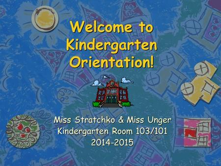 Welcome to Kindergarten Orientation! Miss Stratchko & Miss Unger Kindergarten Room 103/101 2014-2015.