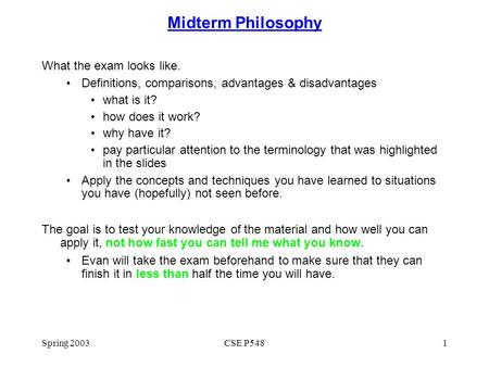 Spring 2003CSE P5481 Midterm Philosophy What the exam looks like. Definitions, comparisons, advantages & disadvantages what is it? how does it work? why.