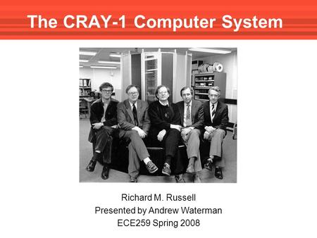 The CRAY-1 Computer System Richard M. Russell Presented by Andrew Waterman ECE259 Spring 2008.