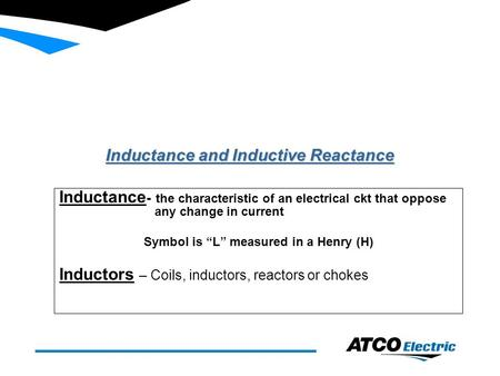 "Inductance and Inductive Reactance Inductance - the characteristic of an electrical ckt that oppose any change in current Symbol is ""L"" measured in a Henry."