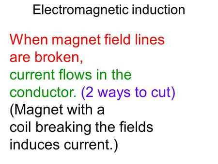 Electromagnetic induction When magnet field lines are broken, current flows in the conductor. (2 ways to cut) (Magnet with a coil breaking the fields induces.