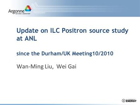 Update on ILC Positron source study at ANL since the Durham/UK Meeting10/2010 Wan-Ming Liu, Wei Gai.