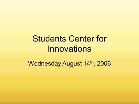 August 8, 20061 Students Center for Innovations Wednesday August 14 th, 2006.