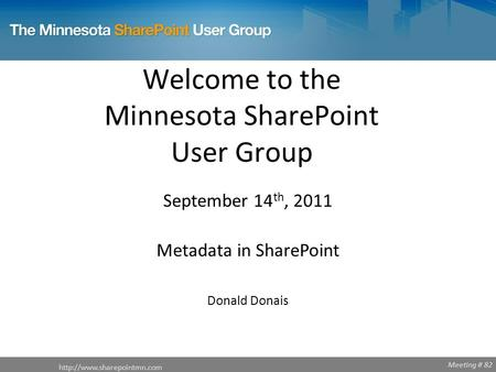 Meeting # 82 Welcome to the Minnesota SharePoint User Group  September 14 th, 2011 Metadata in SharePoint Donald Donais.