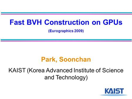 Fast BVH Construction on GPUs (Eurographics 2009) Park, Soonchan KAIST (Korea Advanced Institute of Science and Technology)