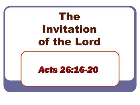The Invitation of the Lord Acts 26:16-20. 2 The Lord's Invitation Acts 2:37-40 Acts 3:17-19, 26 Acts 8:35-38 Acts 10:47-48 Acts 16:30-32 Acts 18:8 Acts.