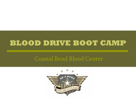 BLOOD DRIVE BOOT CAMP Coastal Bend Blood Center. BLOOD DRIVE BOOT CAMP Basic Training Overview of the Blood Center's development of a volunteer training.
