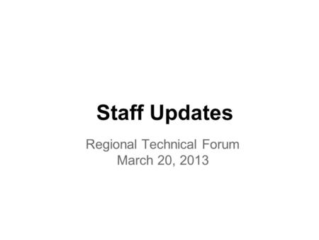 Staff Updates Regional Technical Forum March 20, 2013.