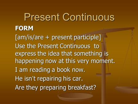 Present Continuous FORM [am/is/are + present participle] Use the Present Continuous to express the idea that something is happening now at this very moment.