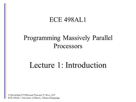 © David Kirk/NVIDIA and Wen-mei W. Hwu, 2007 ECE 498AL1, University of Illinois, Urbana-Champaign ECE 498AL1 Programming Massively Parallel Processors.
