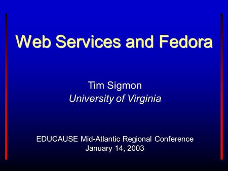 Web Services and Fedora EDUCAUSE Mid-Atlantic Regional Conference January 14, 2003 Tim Sigmon University of Virginia.