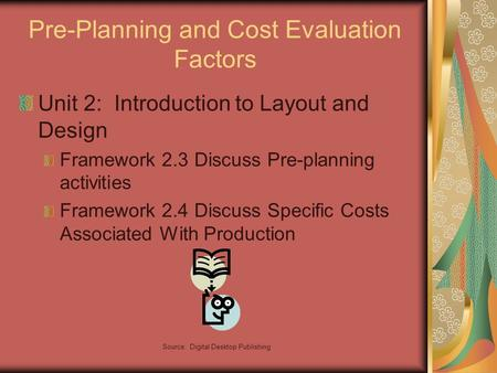Source: Digital Desktop Publishing Pre-Planning and Cost Evaluation Factors Unit 2: Introduction to Layout and Design Framework 2.3 Discuss Pre-planning.
