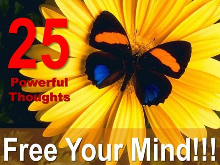 Free Your Mind!!! 25 Powerful PowerfulThoughts. Slow down!!! You are not responsible for doing it ALL yourself right now!