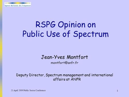 21 April 2009 Public Sector Conference 1 RSPG Opinion on Public Use of Spectrum Jean-Yves Montfort Deputy Director, Spectrum management.