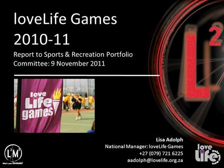 11/12/10 loveLife Games 2010-11 Report to Sports & Recreation Portfolio Committee: 9 November 2011 Lisa Adolph National Manager: loveLife Games +27 (079)