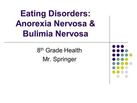 Eating Disorders: Anorexia Nervosa & Bulimia Nervosa 8 th Grade Health Mr. Springer.