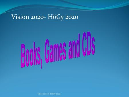Vision 2020- HöGy 2020 In our school we can borrow games and books. But we think it would be better, if we could borrow CDs too and we want to have more.