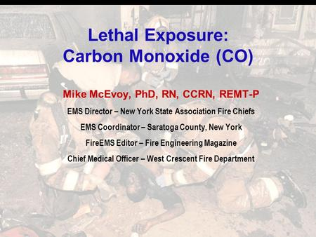 Lethal Exposure: Carbon Monoxide (CO) Mike McEvoy, PhD, RN, CCRN, REMT-P EMS Director – New York State Association Fire Chiefs EMS Coordinator – Saratoga.