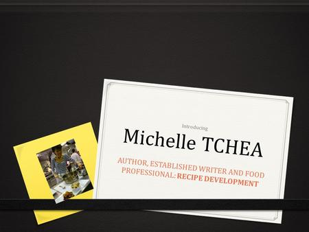 Introducing Michelle TCHEA AUTHOR, ESTABLISHED WRITER AND FOOD PROFESSIONAL: RECIPE DEVELOPMENT.