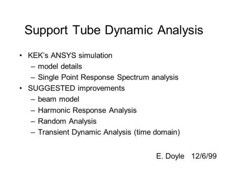 Support Tube Dynamic Analysis KEK's ANSYS simulation –model details –Single Point Response Spectrum analysis SUGGESTED improvements –beam model –Harmonic.
