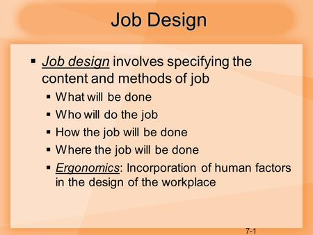 7-1  Job design involves specifying the content and methods of job  What will be done  Who will do the job  How the job will be done  Where the job.