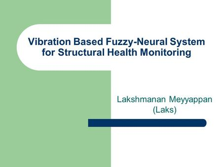 Vibration Based Fuzzy-Neural System for Structural Health Monitoring Lakshmanan Meyyappan (Laks)