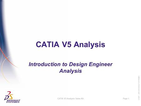 © 1997 – 2001 DASSAULT SYSTEMES Page 1CATIA V5 Analysis Sales Kit CATIA V5 Analysis Introduction to Design Engineer Analysis.