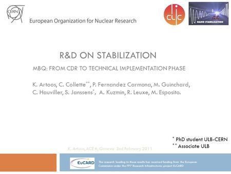 R&D ON STABILIZATION MBQ: FROM CDR TO TECHNICAL IMPLEMENTATION PHASE K. Artoos, C. Collette **, P. Fernandez Carmona, M. Guinchard, C. Hauviller, S. Janssens.