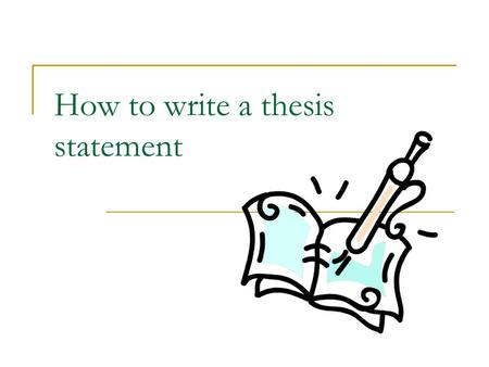 How to write a thesis statement. What is a thesis? A thesis statement is the most important sentence in your WHOLE ESSAY! A thesis statement is a specific.