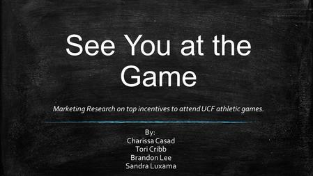 See You at the Game Marketing Research on top incentives to attend UCF athletic games. By: Charissa Casad Tori Cribb Brandon Lee Sandra Luxama.