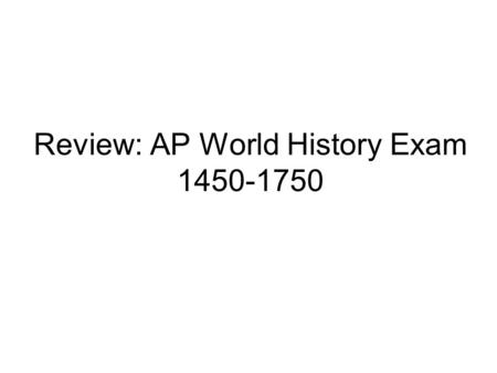 Review: AP World History Exam 1450-1750 Periodization 1453 Constantinople falls to the Ottomans Portuguese start exploring Colonies in the New World.