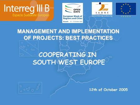 MANAGEMENT AND IMPLEMENTATION OF PROJECTS: BEST PRACTICES COOPERATING IN SOUTH WEST EUROPE 12th of October 2005.