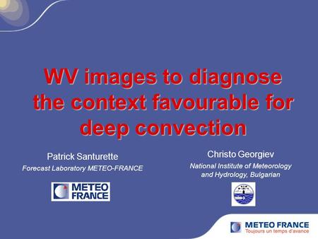 WV images to diagnose the context favourable for deep convection Patrick Santurette Forecast Laboratory METEO-FRANCE Christo Georgiev National Institute.
