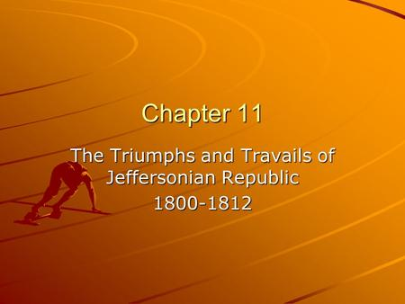 Chapter 11 The Triumphs and Travails of Jeffersonian Republic 1800-1812.