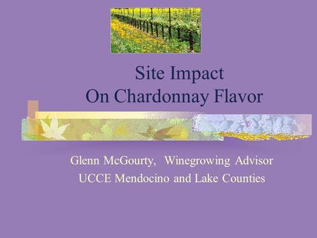 Site Impact On Chardonnay Flavor Glenn McGourty, Winegrowing Advisor UCCE Mendocino and Lake Counties.